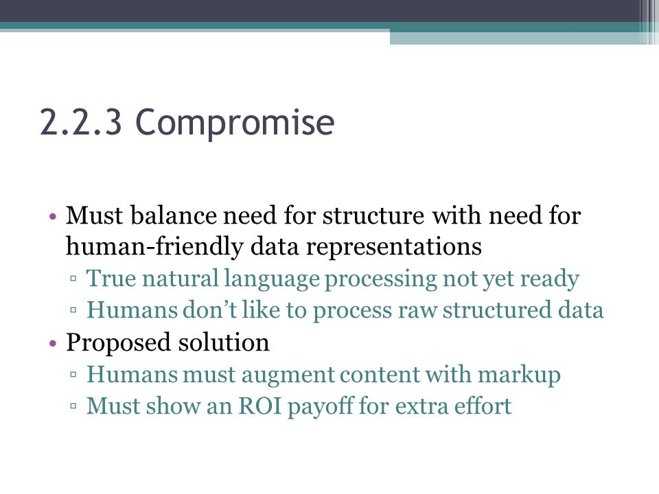 2.2.3 Compromise Must balance need for structure with need for human-friendly data representations ▫True natural language processing not yet ready ▫Humans don't like to process raw structured data Proposed solution ▫Humans must augment content with markup ▫Must show an ROI payoff for extra effort