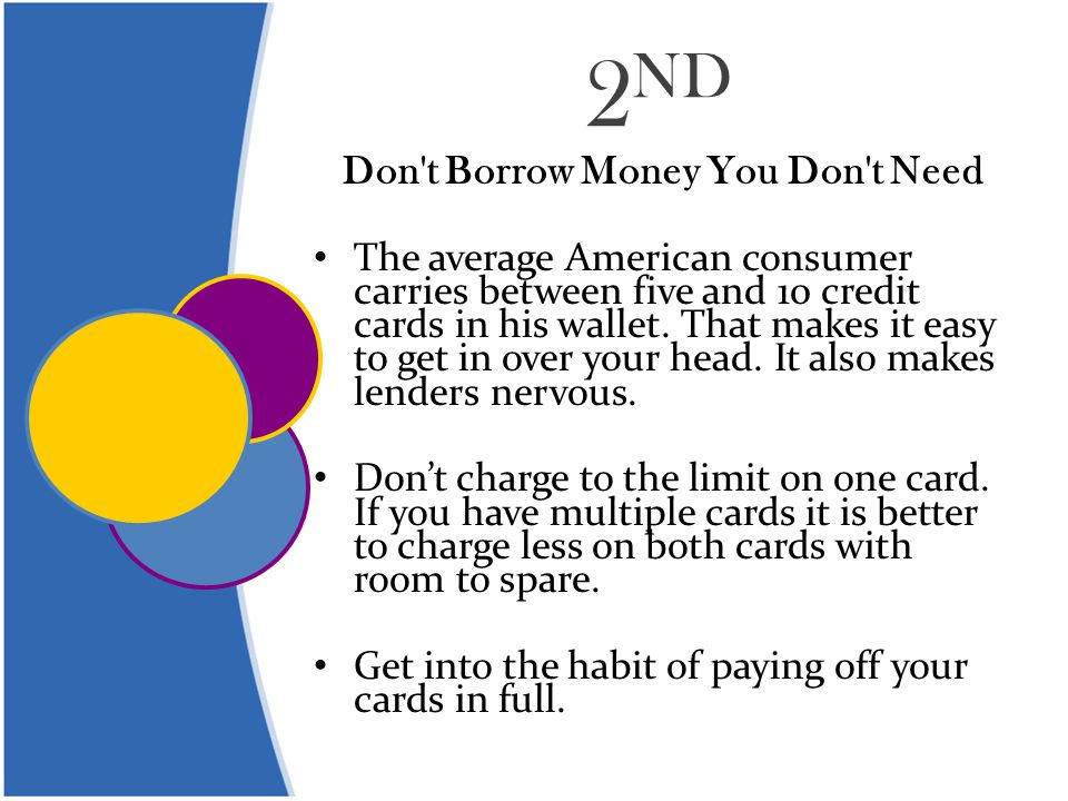 2 ND Don t Borrow Money You Don t Need The average American consumer carries between five and 10 credit cards in his wallet.