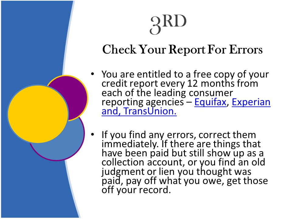 3 RD Check Your Report For Errors You are entitled to a free copy of your credit report every 12 months from each of the leading consumer reporting agencies – Equifax, Experian and, TransUnion.EquifaxExperian and, TransUnion.