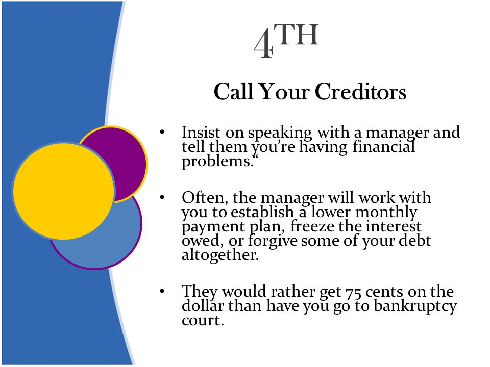 4 TH Call Your Creditors Insist on speaking with a manager and tell them you're having financial problems. Often, the manager will work with you to establish a lower monthly payment plan, freeze the interest owed, or forgive some of your debt altogether.