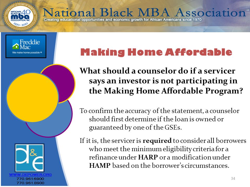34 www.depower.org 770.961-6900 770.961.8900 What should a counselor do if a servicer says an investor is not participating in the Making Home Affordable Program.