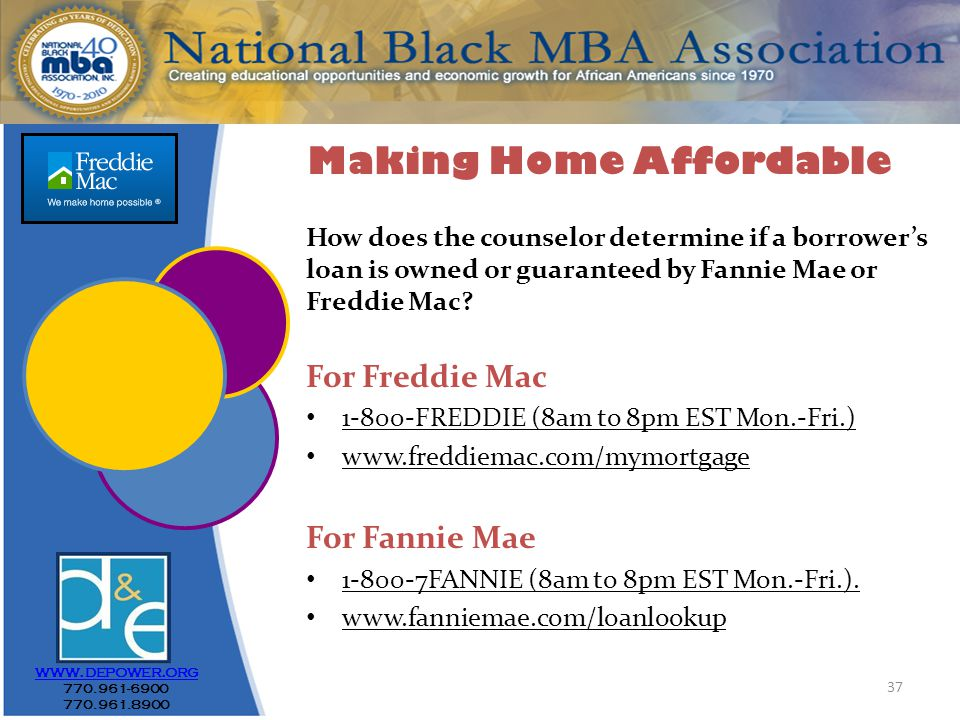 37 www.depower.org 770.961-6900 770.961.8900 How does the counselor determine if a borrower's loan is owned or guaranteed by Fannie Mae or Freddie Mac.