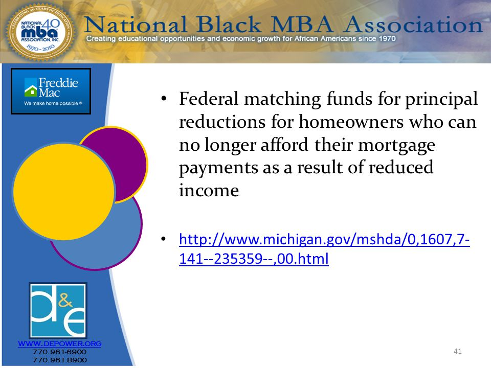 41 Federal matching funds for principal reductions for homeowners who can no longer afford their mortgage payments as a result of reduced income http://www.michigan.gov/mshda/0,1607,7- 141--235359--,00.html http://www.michigan.gov/mshda/0,1607,7- 141--235359--,00.html www.depower.org 770.961-6900 770.961.8900