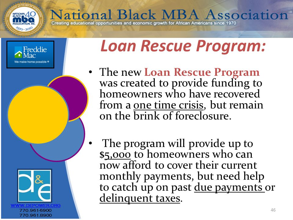 46 Loan Rescue Program: The new Loan Rescue Program was created to provide funding to homeowners who have recovered from a one time crisis, but remain on the brink of foreclosure.