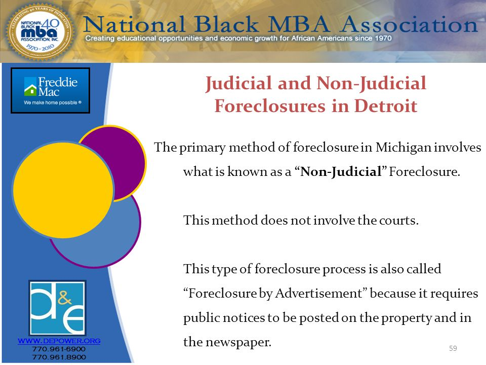 59 www.depower.org 770.961-6900 770.961.8900 Judicial and Non-Judicial Foreclosures in Detroit The primary method of foreclosure in Michigan involves what is known as a Non-Judicial Foreclosure.