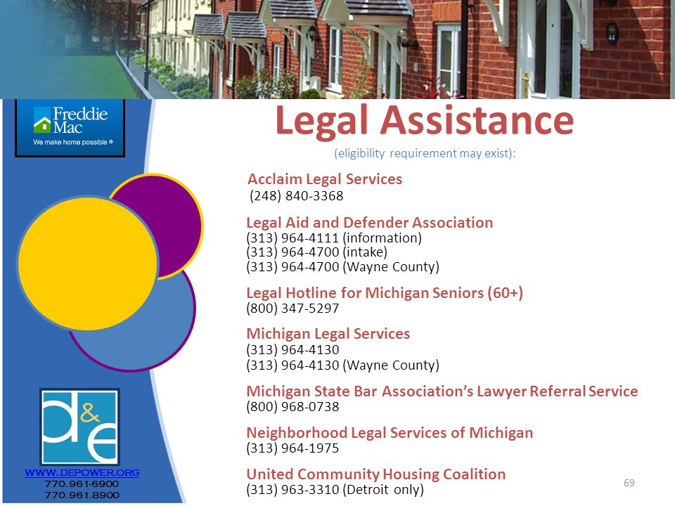 69 Legal Assistance (eligibility requirement may exist): Acclaim Legal Services (248) 840-3368 Legal Aid and Defender Association (313) 964-4111 (information) (313) 964-4700 (intake) (313) 964-4700 (Wayne County) Legal Hotline for Michigan Seniors (60+) (800) 347-5297 Michigan Legal Services (313) 964-4130 (313) 964-4130 (Wayne County) Michigan State Bar Association's Lawyer Referral Service (800) 968-0738 Neighborhood Legal Services of Michigan (313) 964-1975 United Community Housing Coalition (313) 963-3310 (Detroit only) www.depower.org 770.961-6900 770.961.8900