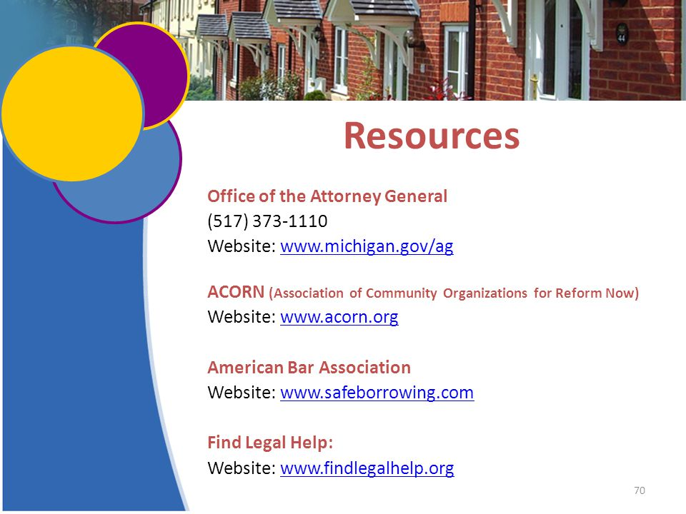 70 Resources Office of the Attorney General (517) 373-1110 Website: www.michigan.gov/agwww.michigan.gov/ag ACORN (Association of Community Organizations for Reform Now) Website: www.acorn.orgwww.acorn.org American Bar Association Website: www.safeborrowing.comwww.safeborrowing.com Find Legal Help: Website: www.findlegalhelp.orgwww.findlegalhelp.org