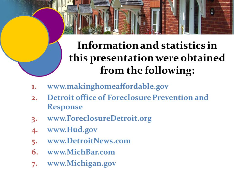 73 Information and statistics in this presentation were obtained from the following: 1.www.makinghomeaffordable.gov 2.Detroit office of Foreclosure Prevention and Response 3.www.ForeclosureDetroit.org 4.www.Hud.gov 5.www.DetroitNews.com 6.www.MichBar.com 7.www.Michigan.gov
