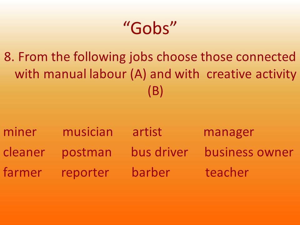 """""""Gobs"""" 8. From the following jobs choose those connected with manual labour (A) and with creative activity (B) miner musician artist manager cleaner p"""