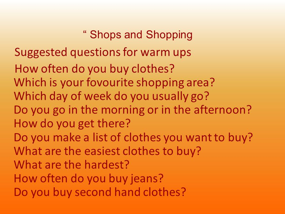 Suggested questions for warm ups How often do you buy clothes.