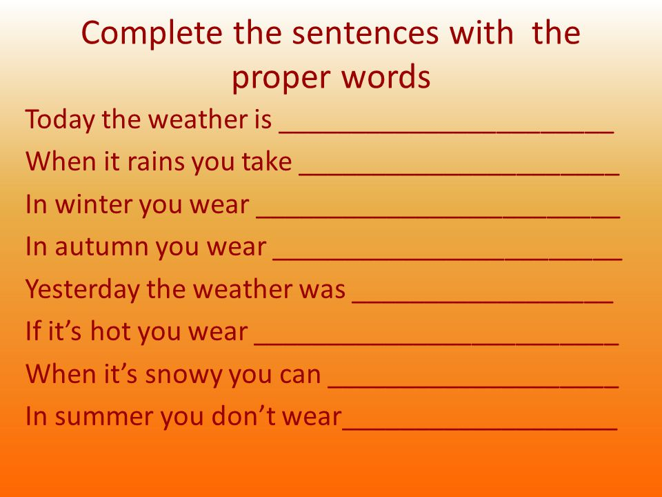 Complete the sentences with the proper words Today the weather is _______________________ When it rains you take ______________________ In winter you wear _________________________ In autumn you wear ________________________ Yesterday the weather was __________________ If it's hot you wear _________________________ When it's snowy you can ____________________ In summer you don't wear___________________