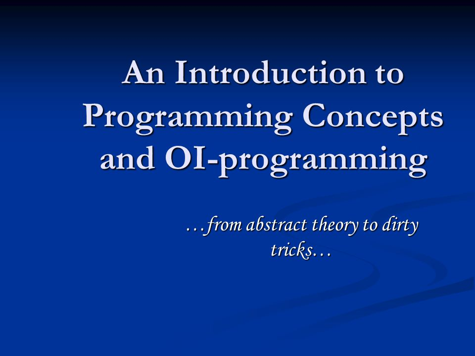 An Introduction to Programming Concepts and OI-programming …from abstract theory to dirty tricks…
