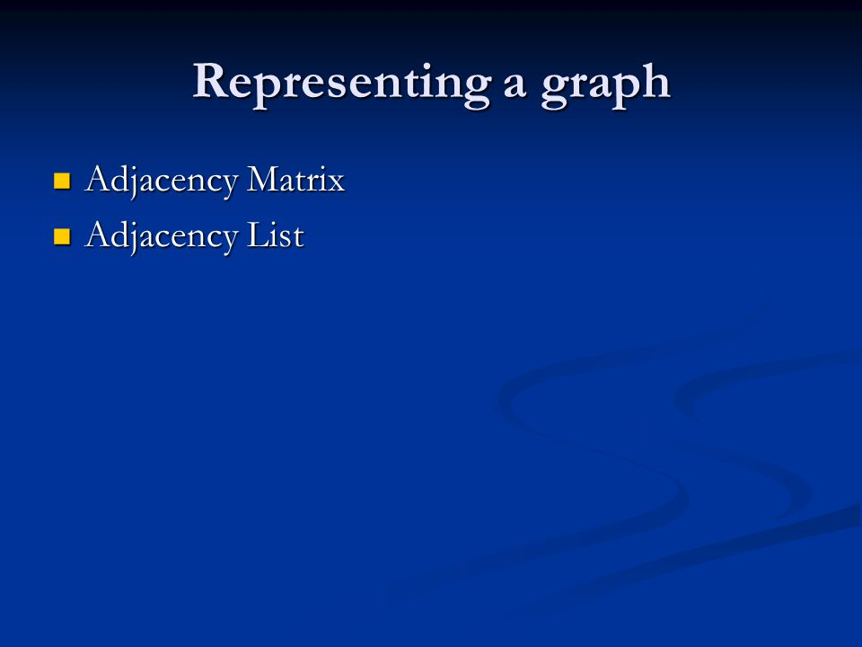 Representing a graph Adjacency Matrix Adjacency Matrix Adjacency List Adjacency List