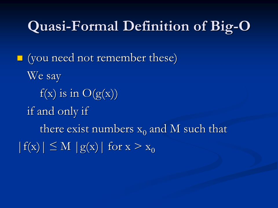 Quasi-Formal Definition of Big-O (you need not remember these) (you need not remember these) We say f(x) is in O(g(x)) f(x) is in O(g(x)) if and only if there exist numbers x 0 and M such that there exist numbers x 0 and M such that |f(x)| ≤ M |g(x)| for x > x 0