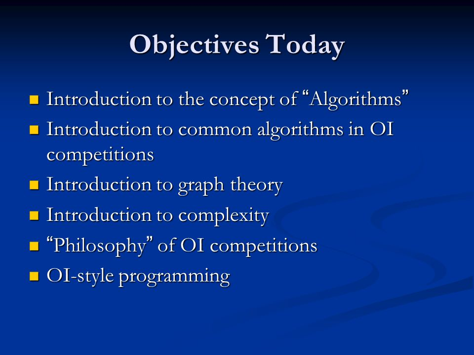 Objectives Today Introduction to the concept of Algorithms Introduction to the concept of Algorithms Introduction to common algorithms in OI competitions Introduction to common algorithms in OI competitions Introduction to graph theory Introduction to graph theory Introduction to complexity Introduction to complexity Philosophy of OI competitions Philosophy of OI competitions OI-style programming OI-style programming