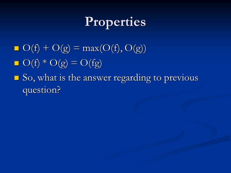 Properties O(f) + O(g) = max(O(f), O(g)) O(f) + O(g) = max(O(f), O(g)) O(f) * O(g) = O(fg) O(f) * O(g) = O(fg) So, what is the answer regarding to previous question.