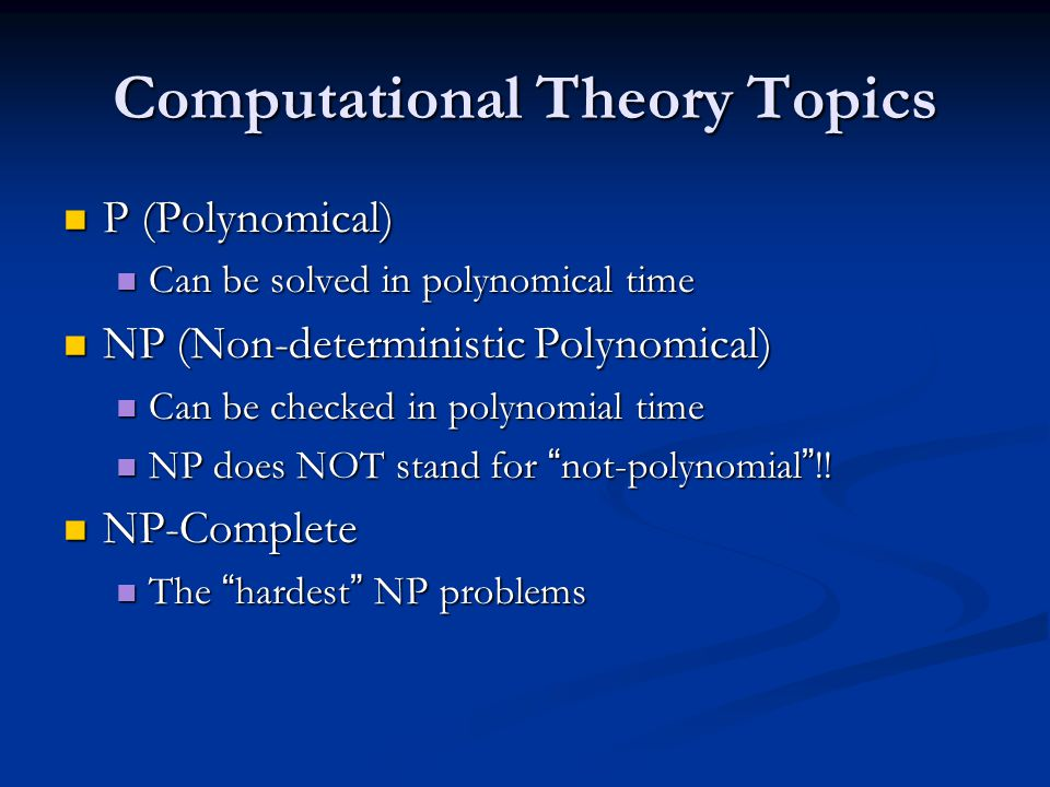 Computational Theory Topics P (Polynomical) P (Polynomical) Can be solved in polynomical time Can be solved in polynomical time NP (Non-deterministic Polynomical) NP (Non-deterministic Polynomical) Can be checked in polynomial time Can be checked in polynomial time NP does NOT stand for not-polynomial !.