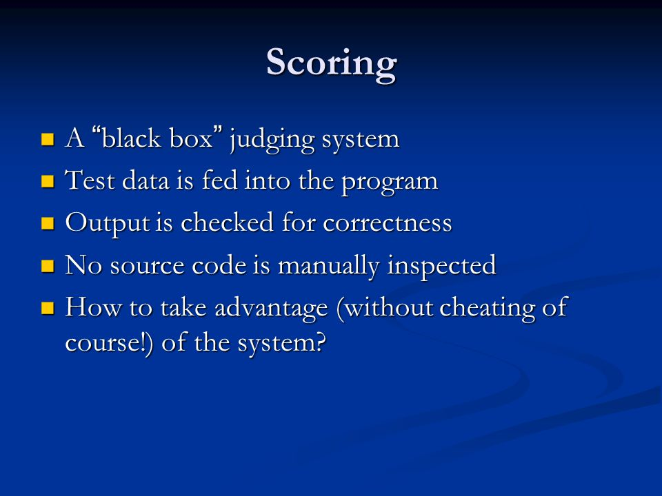 Scoring A black box judging system A black box judging system Test data is fed into the program Test data is fed into the program Output is checked for correctness Output is checked for correctness No source code is manually inspected No source code is manually inspected How to take advantage (without cheating of course!) of the system.