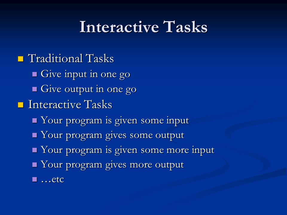 Interactive Tasks Traditional Tasks Traditional Tasks Give input in one go Give input in one go Give output in one go Give output in one go Interactive Tasks Interactive Tasks Your program is given some input Your program is given some input Your program gives some output Your program gives some output Your program is given some more input Your program is given some more input Your program gives more output Your program gives more output … etc … etc