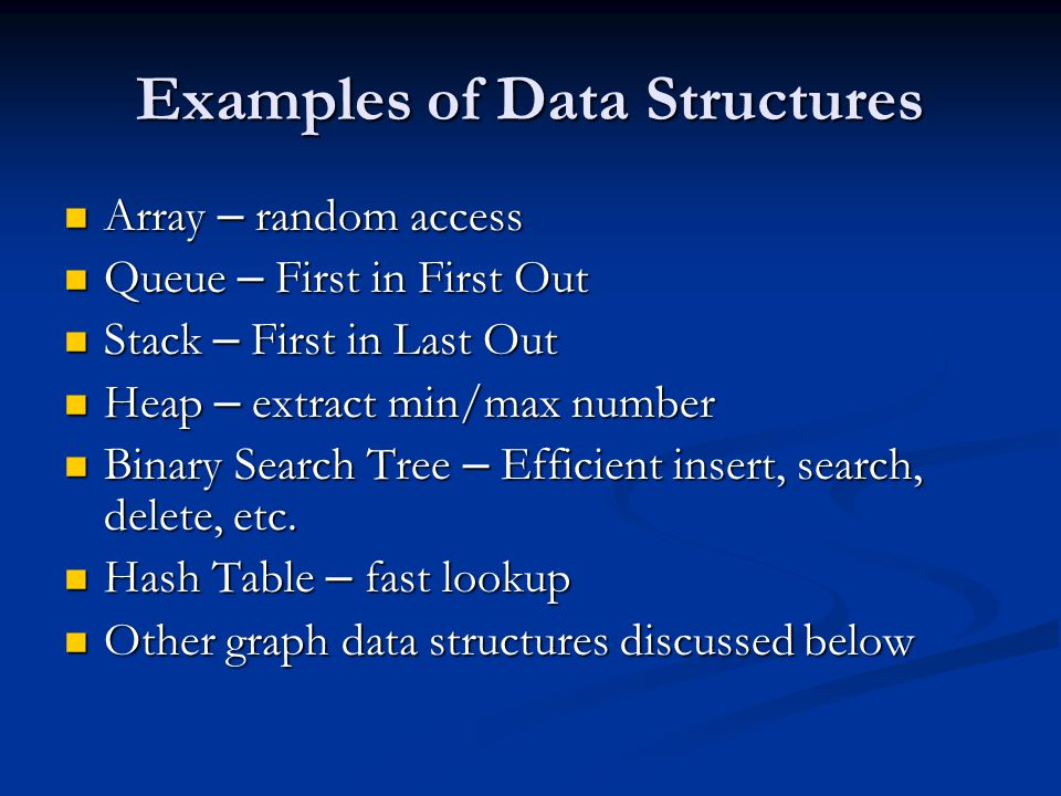 Examples of Data Structures Array – random access Array – random access Queue – First in First Out Queue – First in First Out Stack – First in Last Out Stack – First in Last Out Heap – extract min/max number Heap – extract min/max number Binary Search Tree – Efficient insert, search, delete, etc.