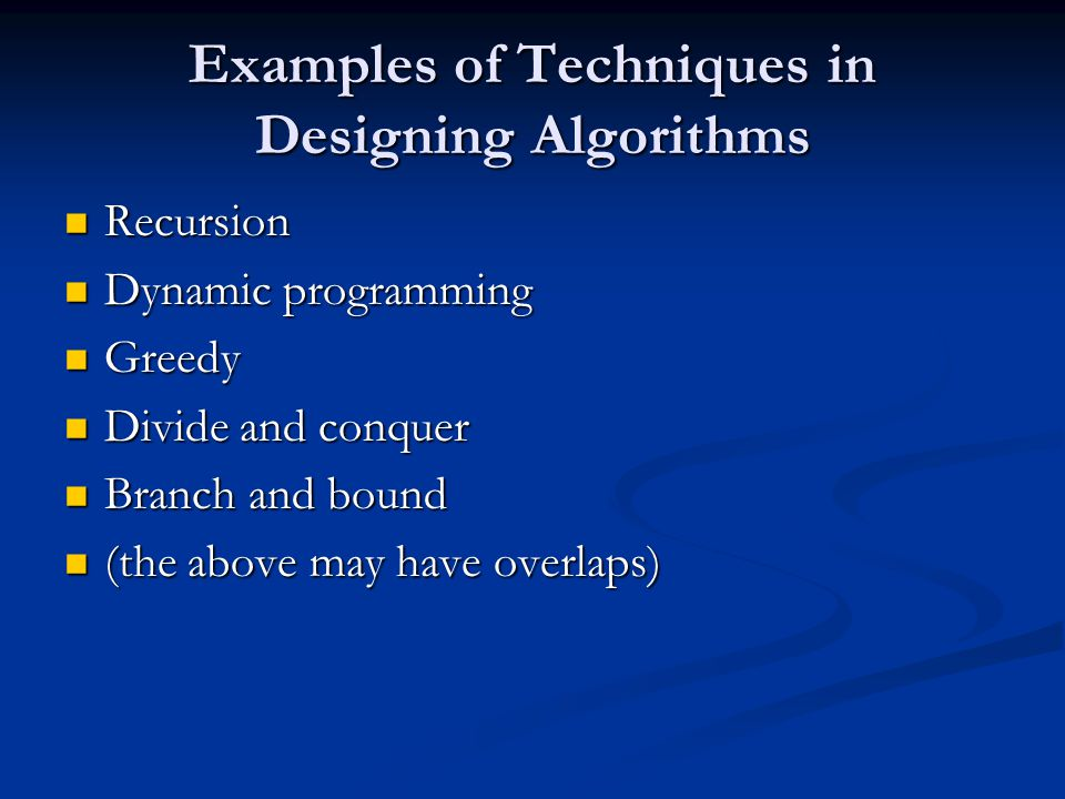 Examples of Techniques in Designing Algorithms Recursion Recursion Dynamic programming Dynamic programming Greedy Greedy Divide and conquer Divide and conquer Branch and bound Branch and bound (the above may have overlaps) (the above may have overlaps)