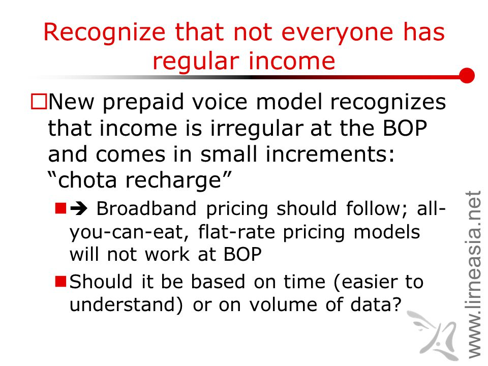 www.lirneasia.net Recognize that not everyone has regular income  New prepaid voice model recognizes that income is irregular at the BOP and comes in small increments: chota recharge  Broadband pricing should follow; all- you-can-eat, flat-rate pricing models will not work at BOP Should it be based on time (easier to understand) or on volume of data?