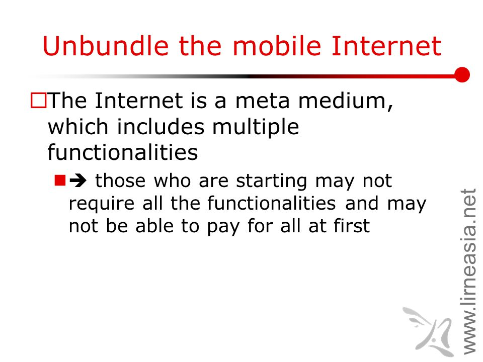 www.lirneasia.net Unbundle the mobile Internet  The Internet is a meta medium, which includes multiple functionalities  those who are starting may not require all the functionalities and may not be able to pay for all at first