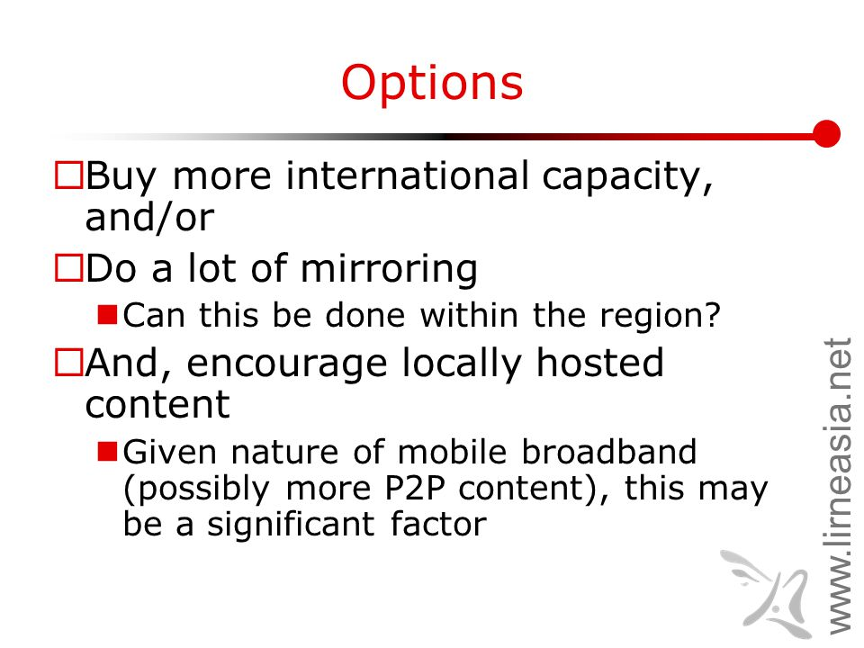 www.lirneasia.net Options  Buy more international capacity, and/or  Do a lot of mirroring Can this be done within the region.