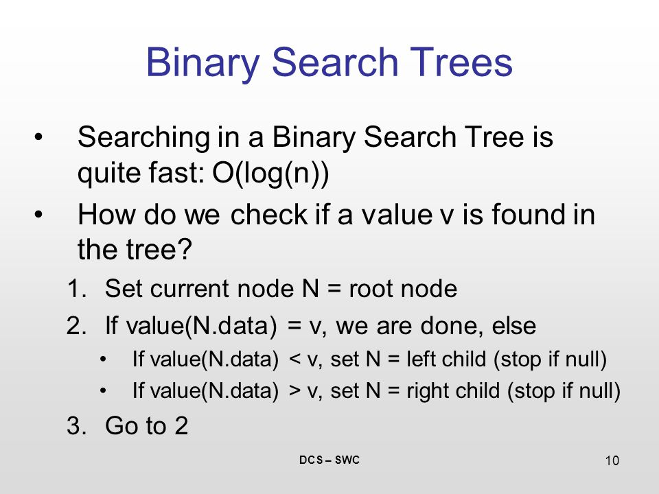 DCS – SWC 10 Binary Search Trees Searching in a Binary Search Tree is quite fast: O(log(n)) How do we check if a value v is found in the tree.