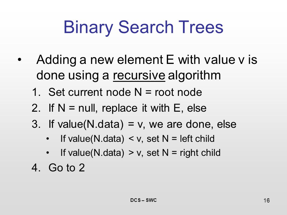DCS – SWC 16 Binary Search Trees Adding a new element E with value v is done using a recursive algorithm 1.Set current node N = root node 2.If N = null, replace it with E, else 3.If value(N.data) = v, we are done, else If value(N.data) < v, set N = left child If value(N.data) > v, set N = right child 4.Go to 2