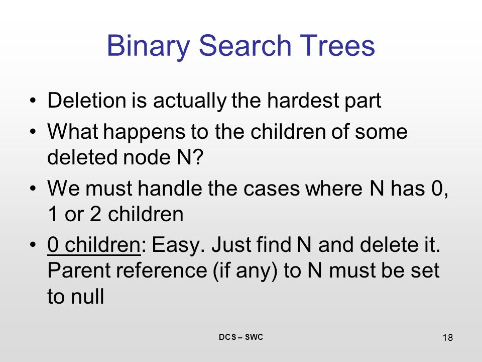 DCS – SWC 18 Binary Search Trees Deletion is actually the hardest part What happens to the children of some deleted node N.
