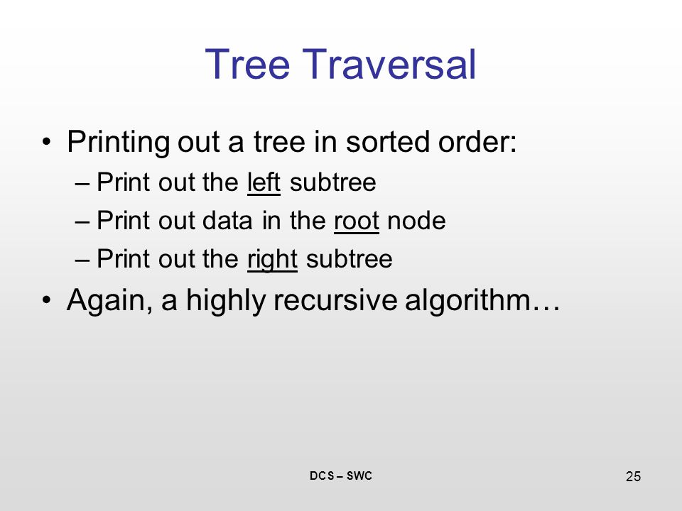 DCS – SWC 25 Tree Traversal Printing out a tree in sorted order: –Print out the left subtree –Print out data in the root node –Print out the right subtree Again, a highly recursive algorithm…