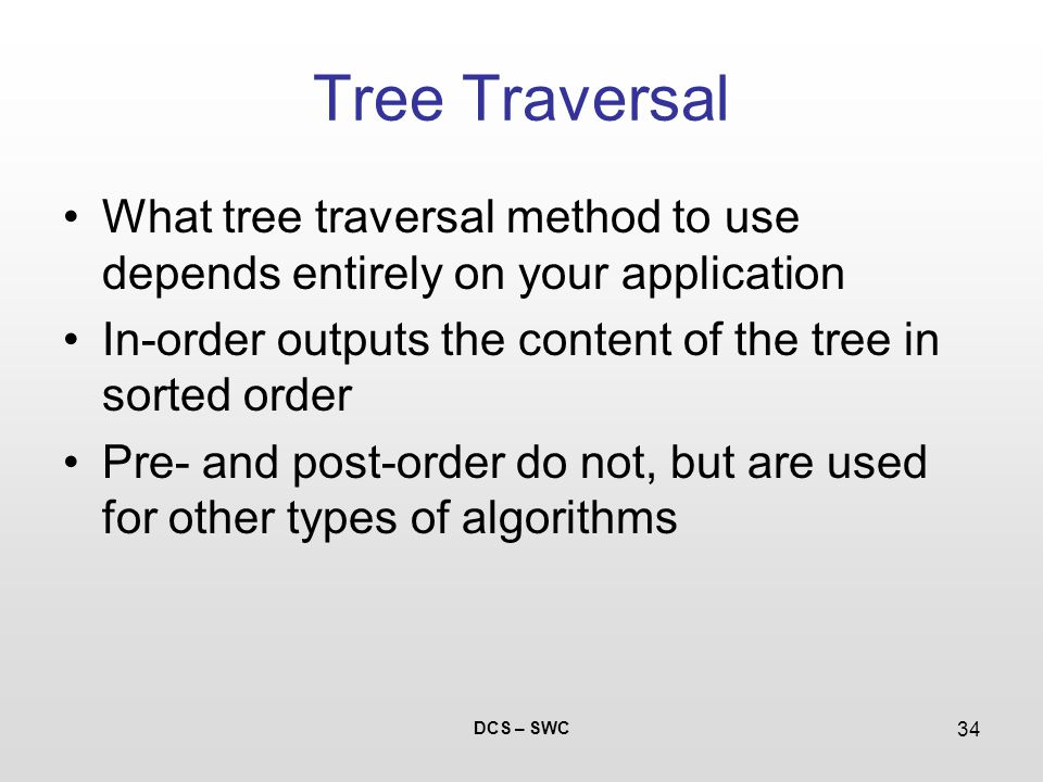 DCS – SWC 34 Tree Traversal What tree traversal method to use depends entirely on your application In-order outputs the content of the tree in sorted order Pre- and post-order do not, but are used for other types of algorithms