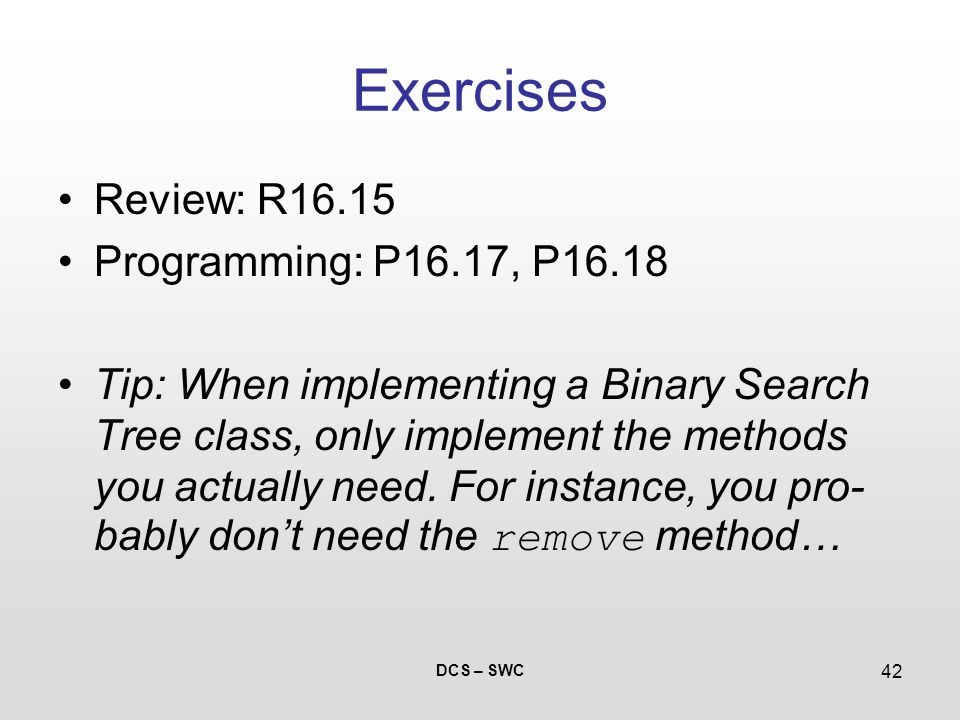 DCS – SWC 42 Exercises Review: R16.15 Programming: P16.17, P16.18 Tip: When implementing a Binary Search Tree class, only implement the methods you actually need.