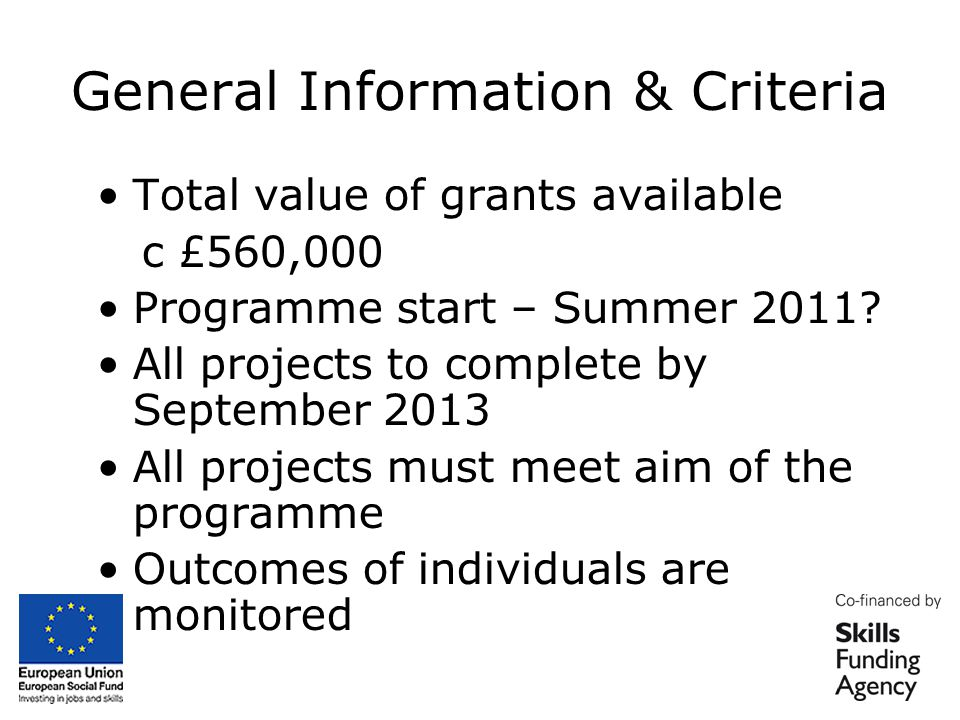 General Information & Criteria Total project costs no more than £12,000 Grants are available up to 100% Minimum grant = £1,000 Maximum grant = £12,000 pa Project must not have started and should not be longer than 12 months