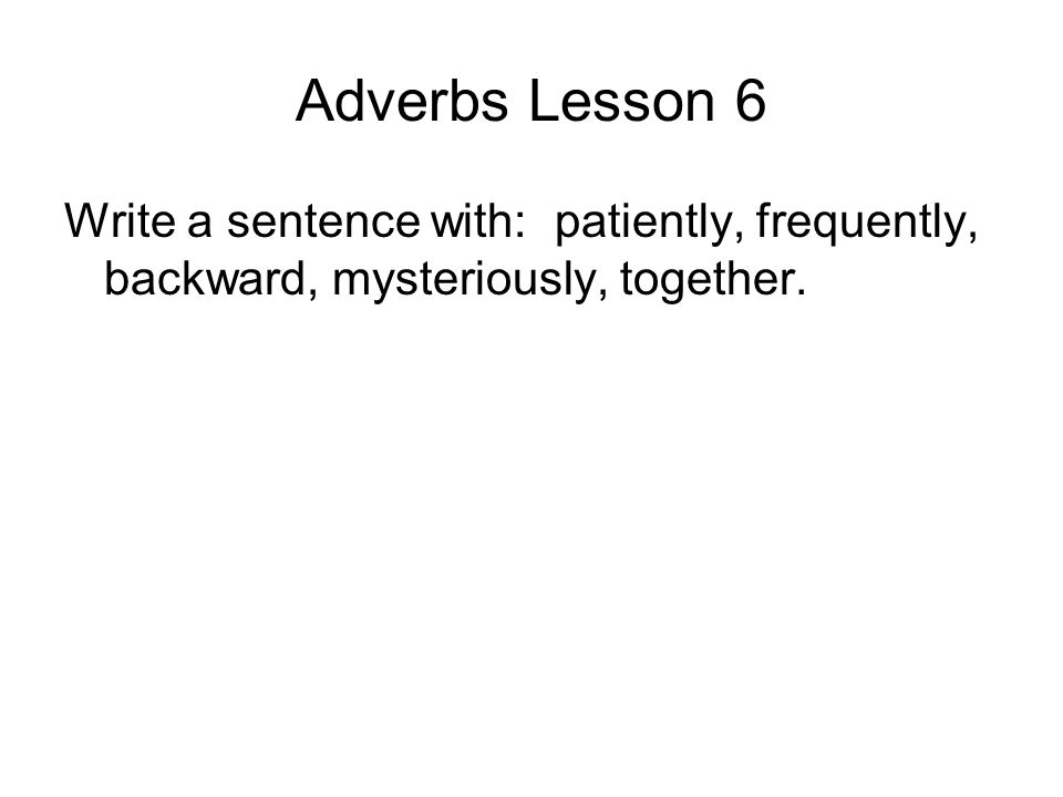Adverbs Lesson 6 Write a sentence with: patiently, frequently, backward, mysteriously, together.