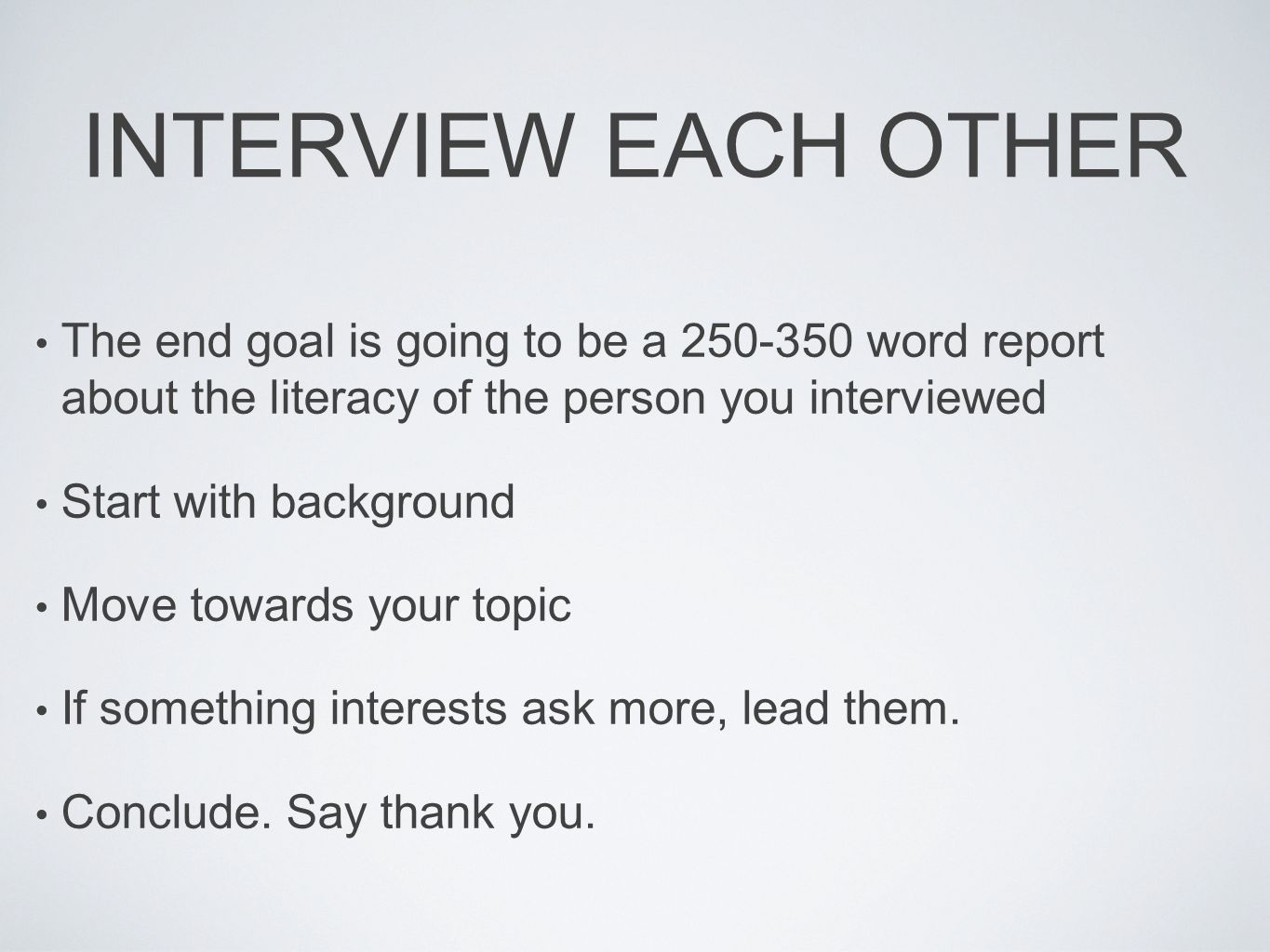 INTERVIEW EACH OTHER The end goal is going to be a 250-350 word report about the literacy of the person you interviewed Start with background Move towards your topic If something interests ask more, lead them.