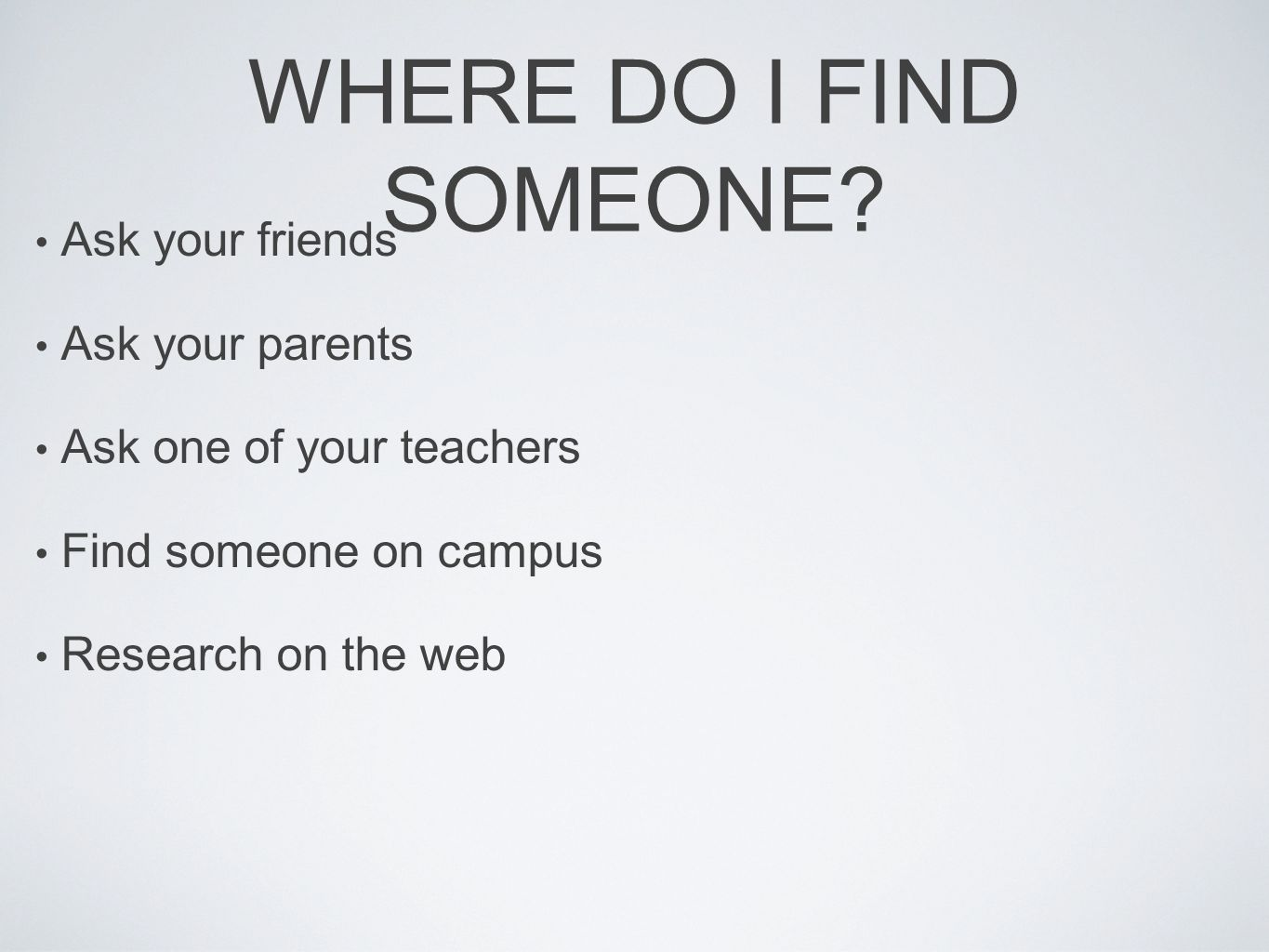WHERE DO I FIND SOMEONE? Ask your friends Ask your parents Ask one of your teachers Find someone on campus Research on the web