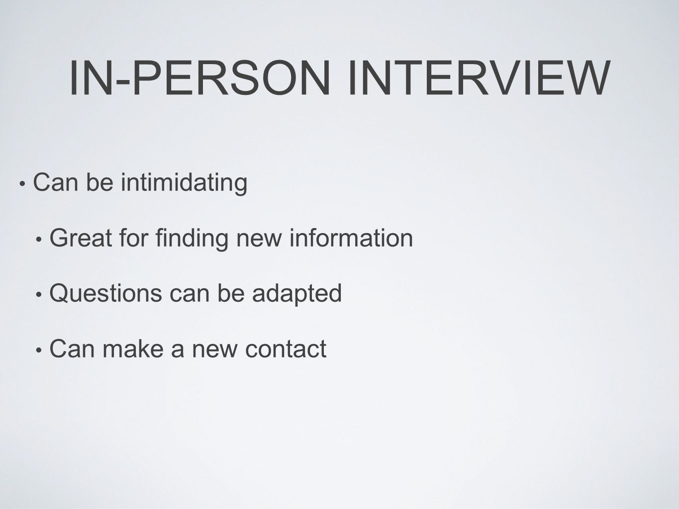IN-PERSON INTERVIEW Can be intimidating Great for finding new information Questions can be adapted Can make a new contact