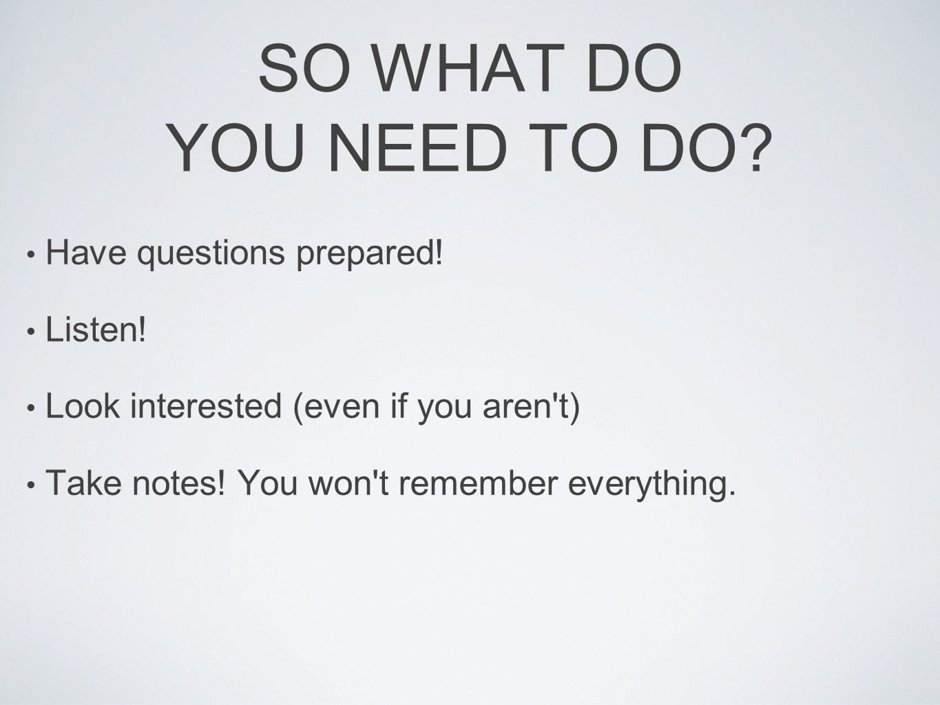 SO WHAT DO YOU NEED TO DO. Have questions prepared.