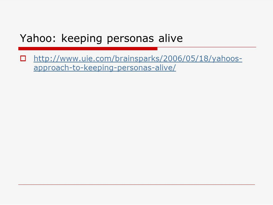 Yahoo: keeping personas alive  http://www.uie.com/brainsparks/2006/05/18/yahoos- approach-to-keeping-personas-alive/ http://www.uie.com/brainsparks/2006/05/18/yahoos- approach-to-keeping-personas-alive/