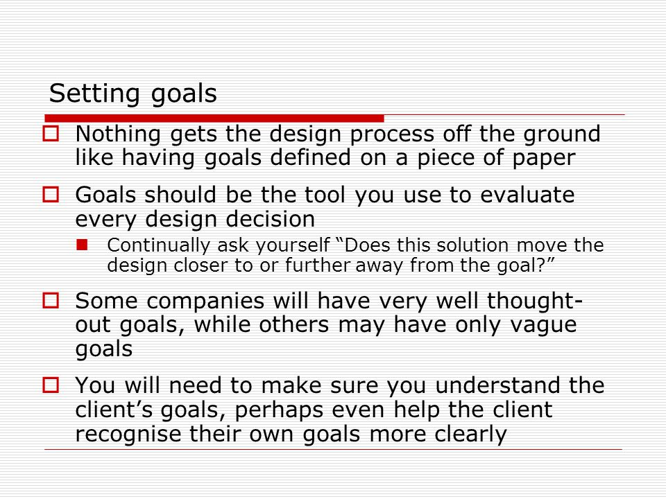 Setting goals  Nothing gets the design process off the ground like having goals defined on a piece of paper  Goals should be the tool you use to evaluate every design decision Continually ask yourself Does this solution move the design closer to or further away from the goal?  Some companies will have very well thought- out goals, while others may have only vague goals  You will need to make sure you understand the client's goals, perhaps even help the client recognise their own goals more clearly