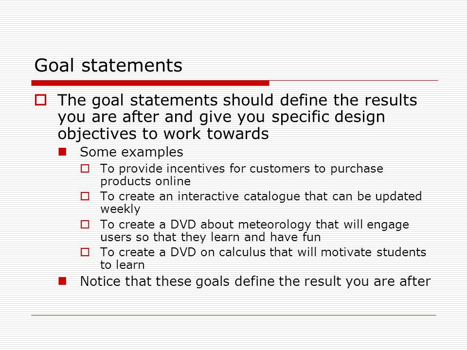 Goal statements  The goal statements should define the results you are after and give you specific design objectives to work towards Some examples  To provide incentives for customers to purchase products online  To create an interactive catalogue that can be updated weekly  To create a DVD about meteorology that will engage users so that they learn and have fun  To create a DVD on calculus that will motivate students to learn Notice that these goals define the result you are after