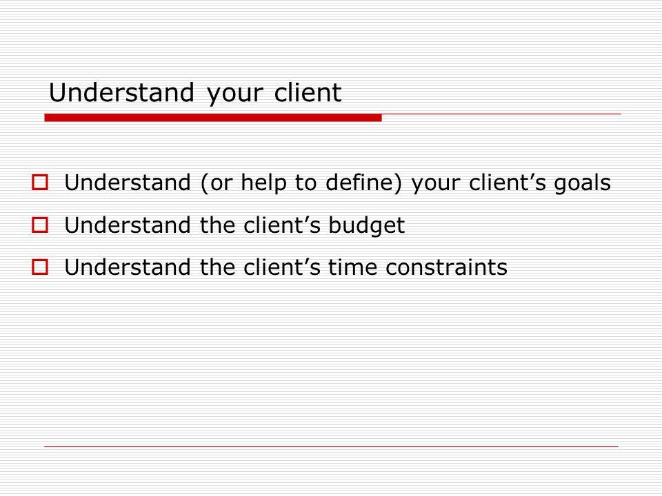 Understand your client  Understand (or help to define) your client's goals  Understand the client's budget  Understand the client's time constraints