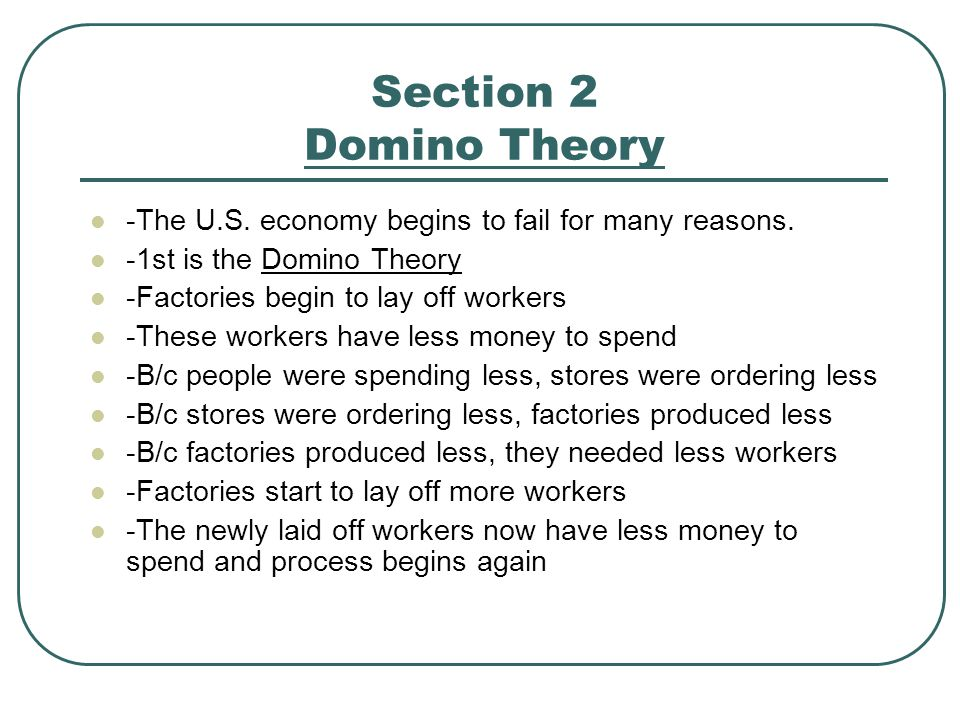 Section 2 Domino Theory -The U.S. economy begins to fail for many reasons. -1st is the Domino Theory -Factories begin to lay off workers -These worker