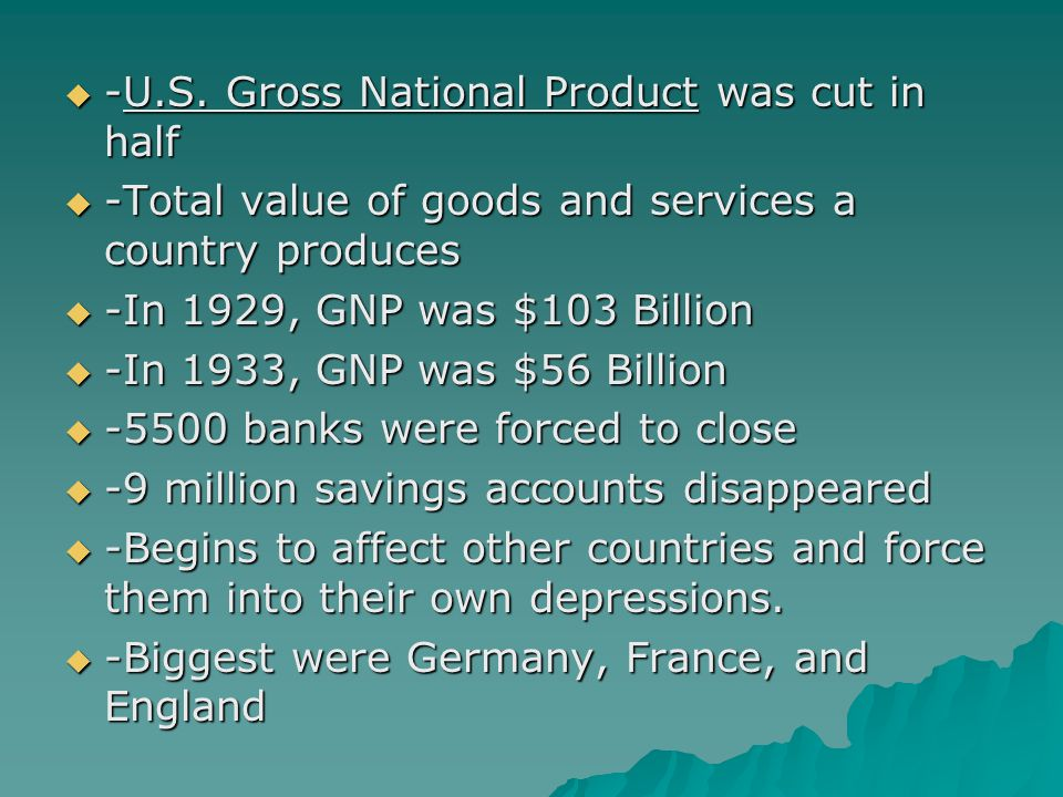  -U.S. Gross National Product was cut in half  -Total value of goods and services a country produces  -In 1929, GNP was $103 Billion  -In 1933, GN