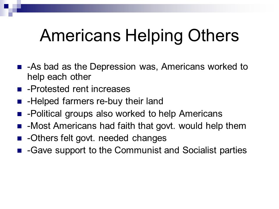 Americans Helping Others -As bad as the Depression was, Americans worked to help each other -Protested rent increases -Helped farmers re-buy their lan