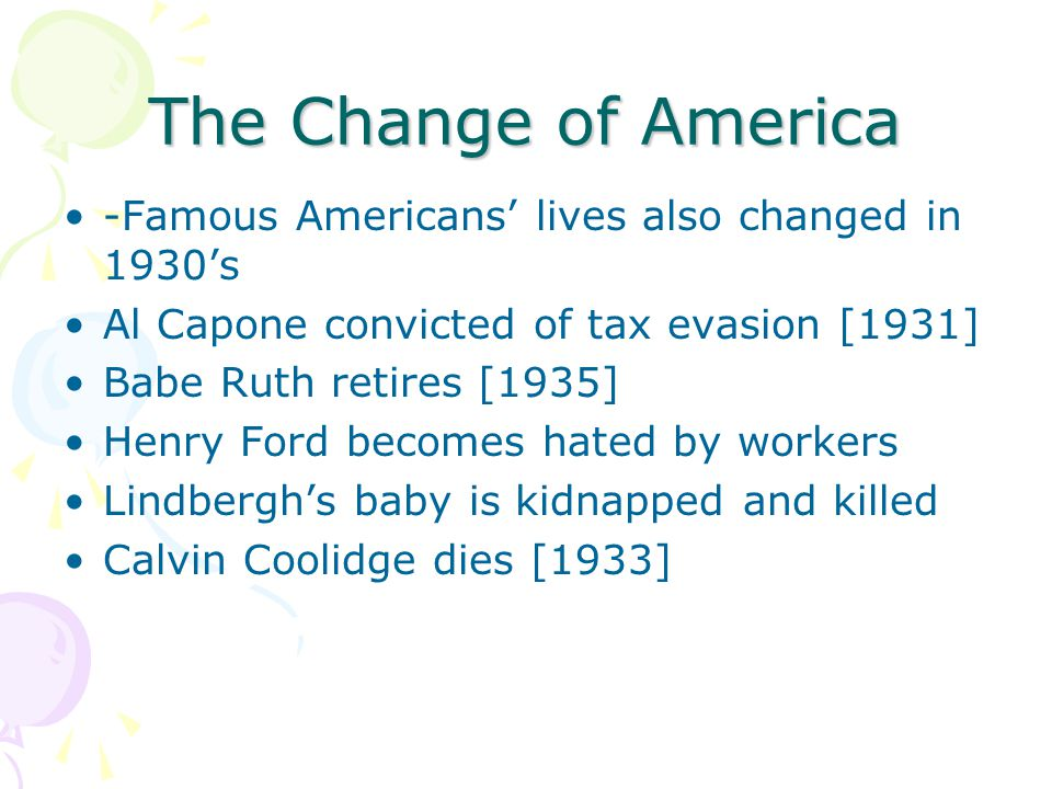 The Change of America -Famous Americans' lives also changed in 1930's Al Capone convicted of tax evasion [1931] Babe Ruth retires [1935] Henry Ford be