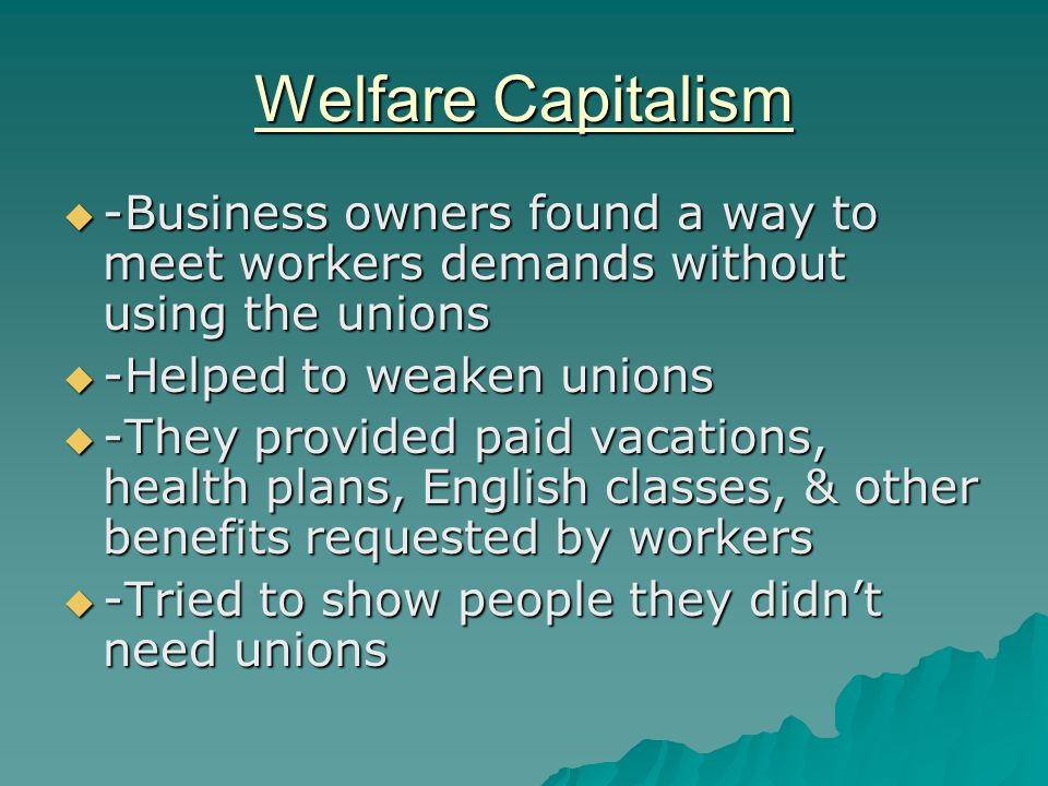 Welfare Capitalism  -Business owners found a way to meet workers demands without using the unions  -Helped to weaken unions  -They provided paid va