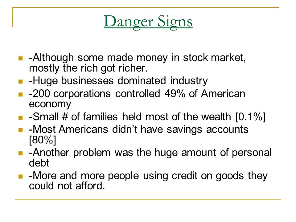Danger Signs -Although some made money in stock market, mostly the rich got richer. -Huge businesses dominated industry -200 corporations controlled 4